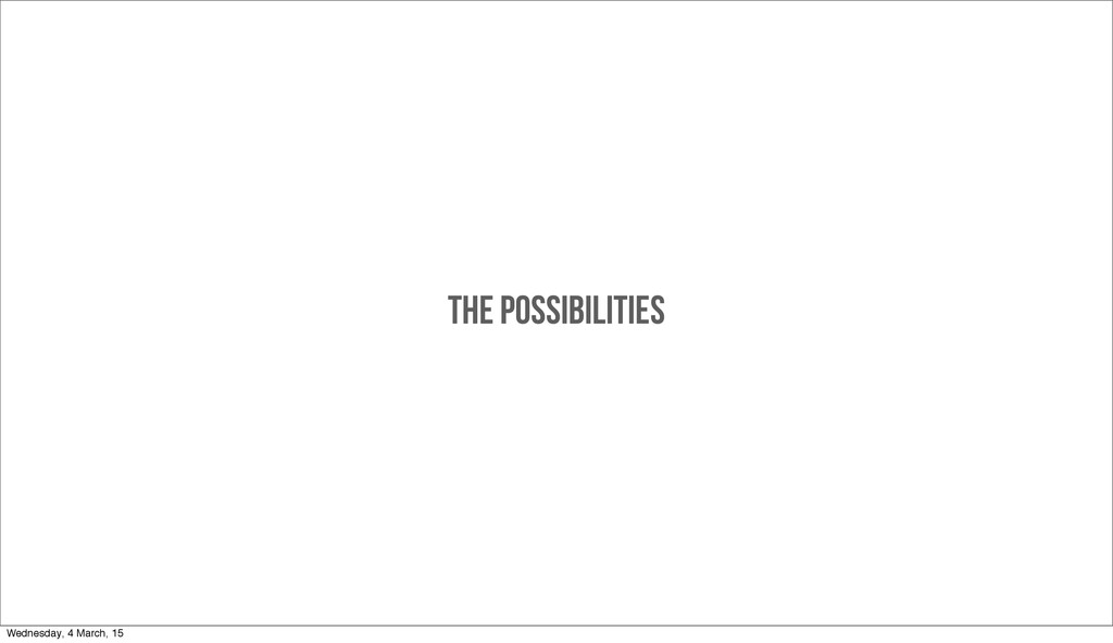 THE POSSIBILITIES Wednesday, 4 March, 15