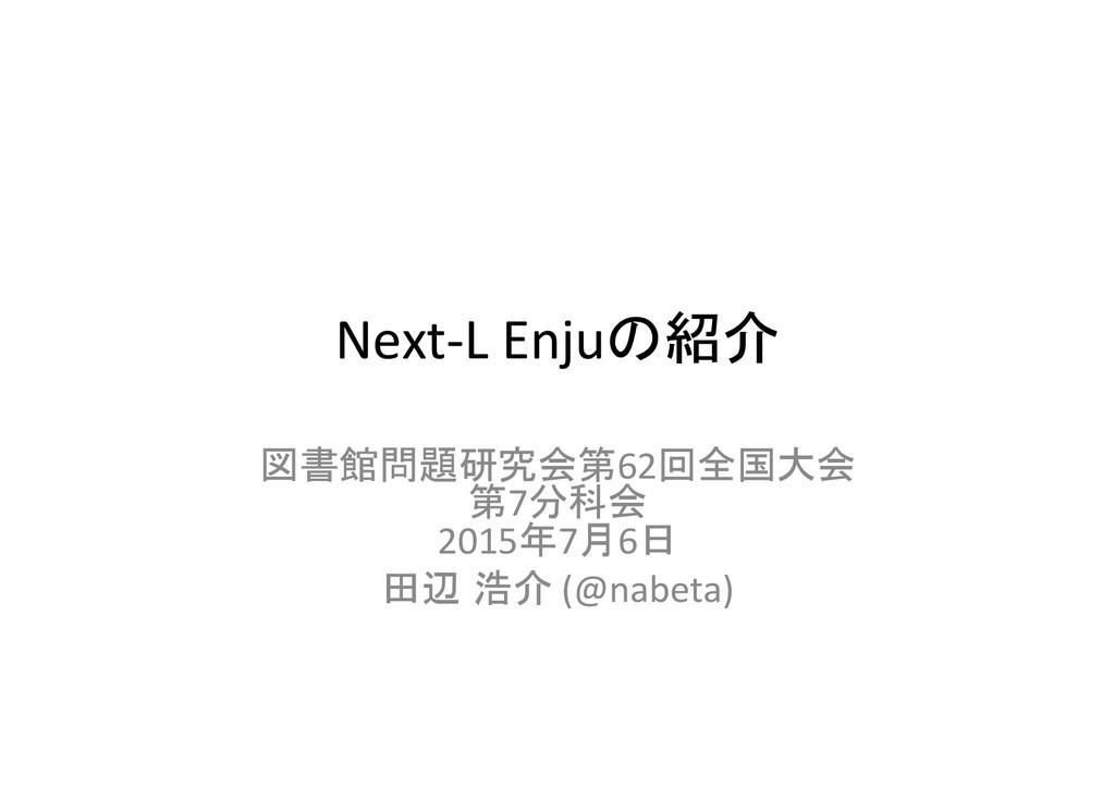 Next-‐L Enjuの紹介 図書館問題研究会第62回全国大会  第7分科...