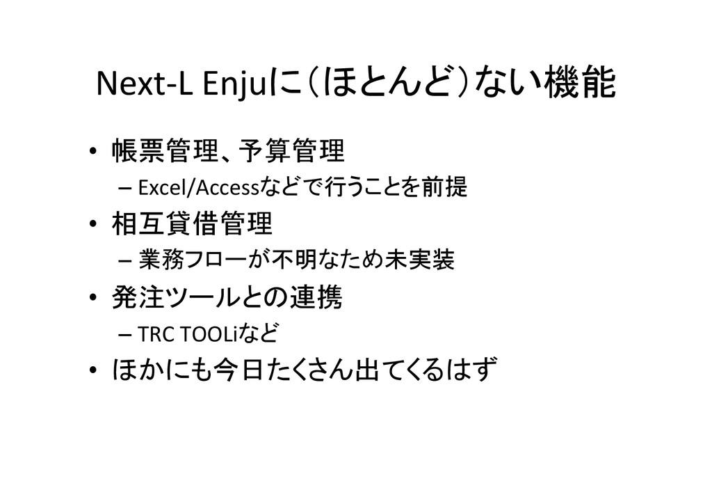 Next-‐L Enjuに(ほとんど)ない機能 • 帳票管理、予算管理  ...