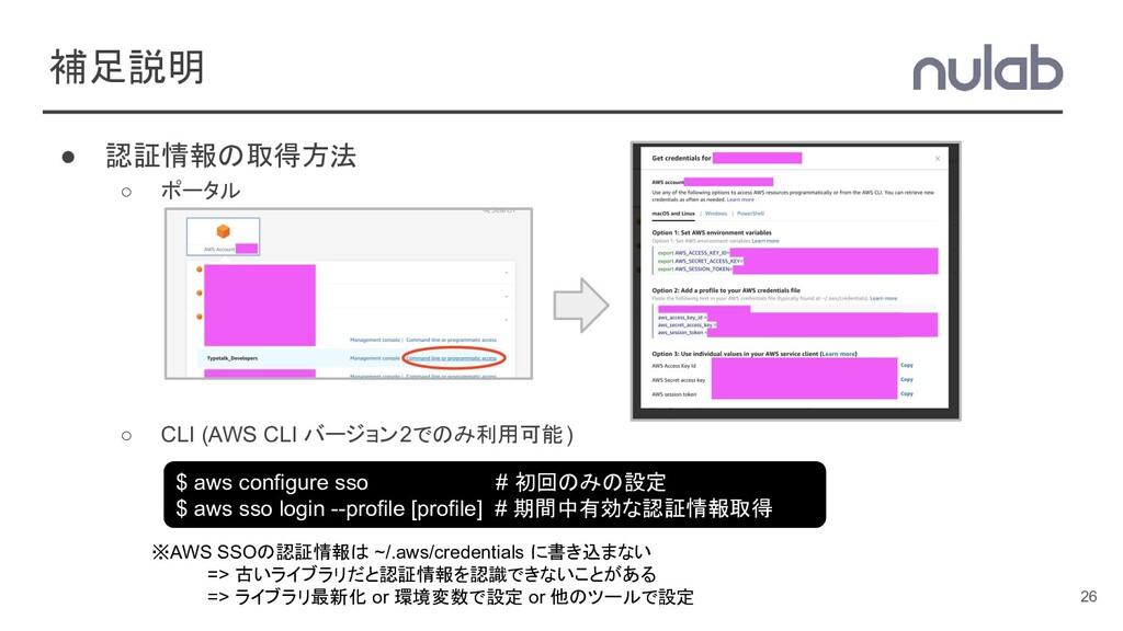 補足説明 ● 認証情報の取得方法 ○ ポータル ○ CLI (AWS CLI バージョン2での...