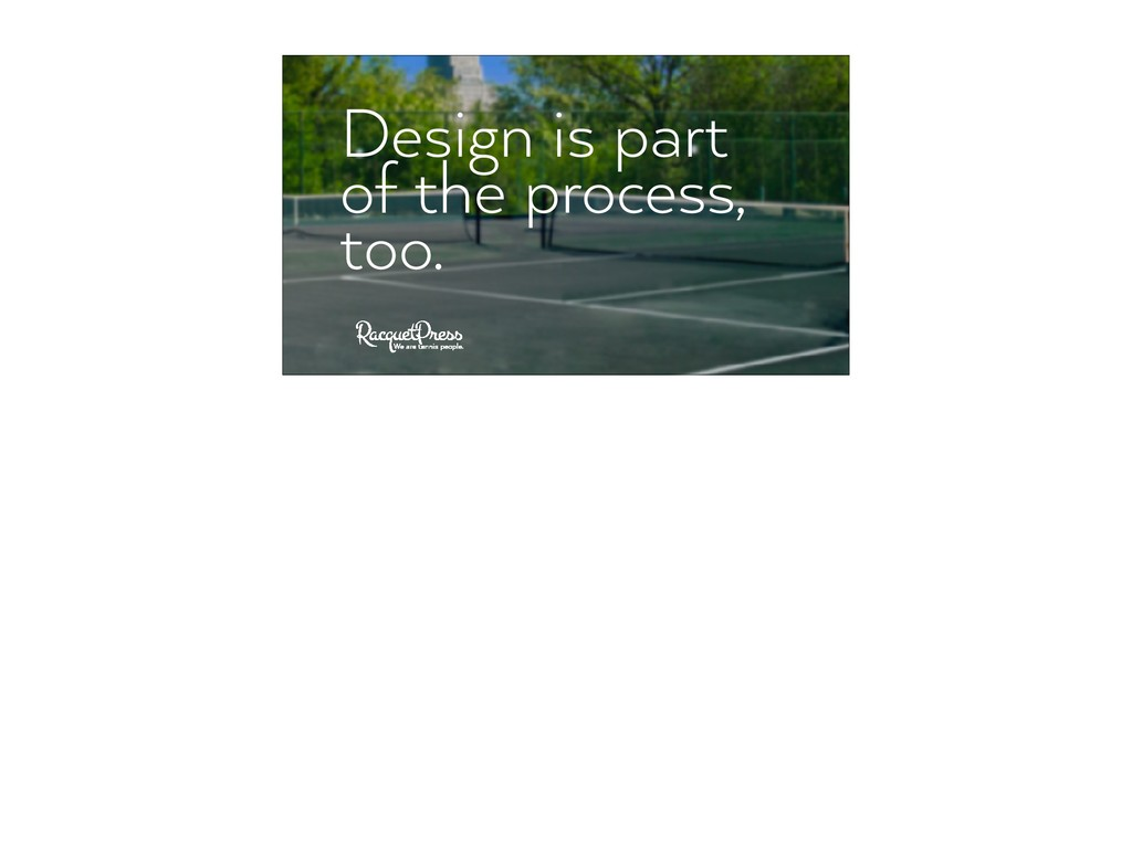 Design is part of the process, too.