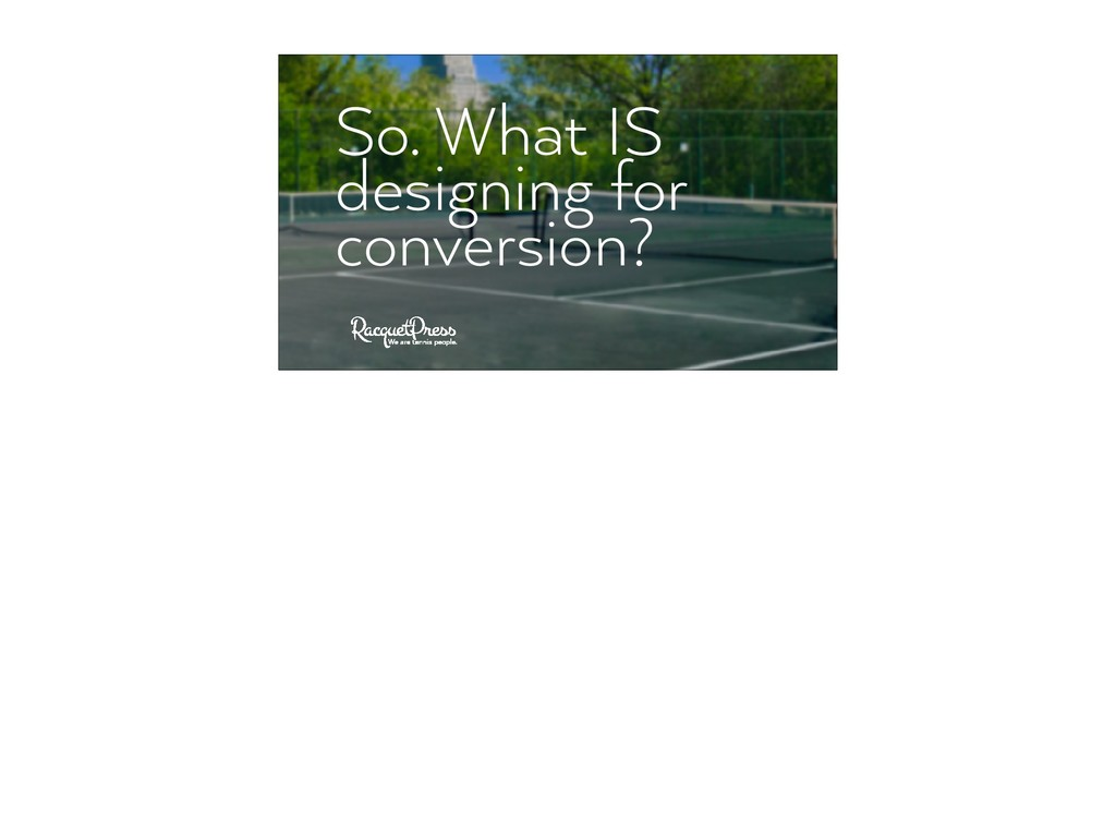 So. What IS designing for conversion?