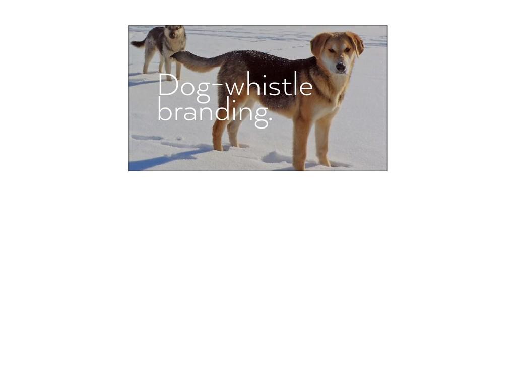 Dog-whistle  branding.