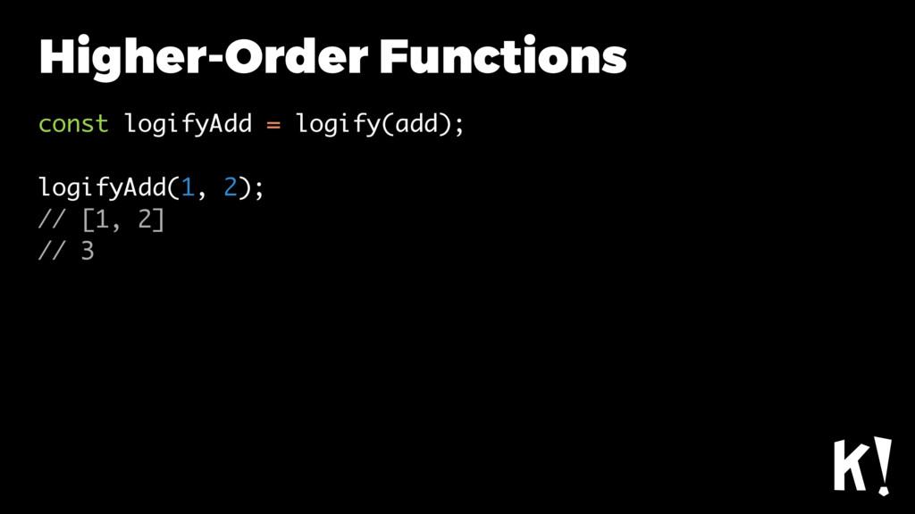 Higher-Order Functions const logifyAdd = logify...