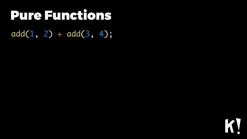 Pure Functions add(1, 2) + add(3, 4);