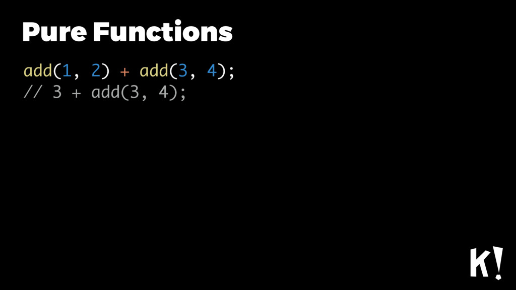 Pure Functions add(1, 2) + add(3, 4); // 3 + ad...