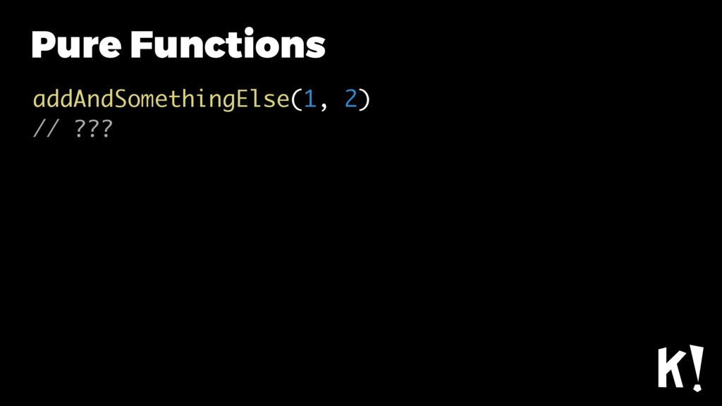 Pure Functions addAndSomethingElse(1, 2) // ???