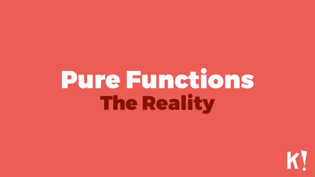 Pure Functions The Reality