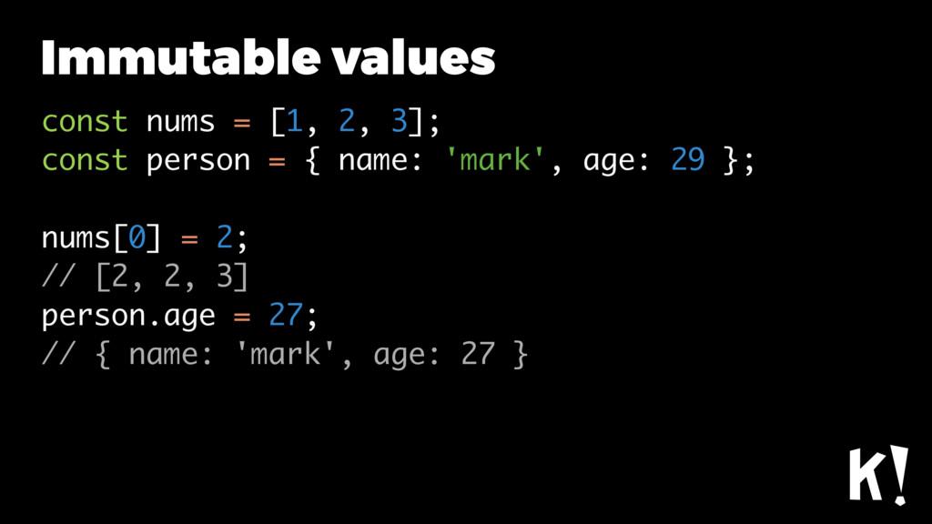 Immutable values const nums = [1, 2, 3]; const ...