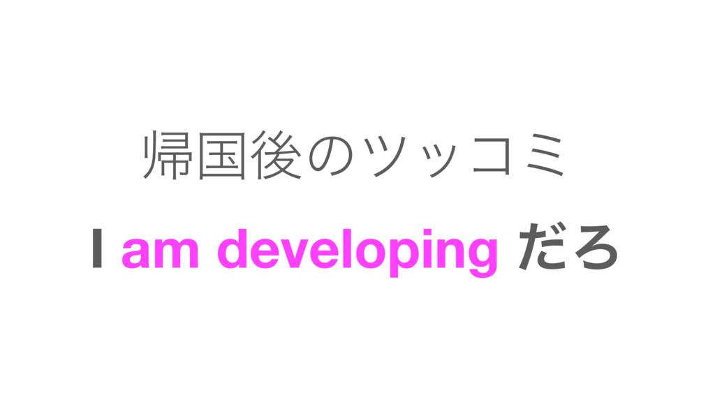 ؼࠃޙͷποίϛ I am developing ͩΖ
