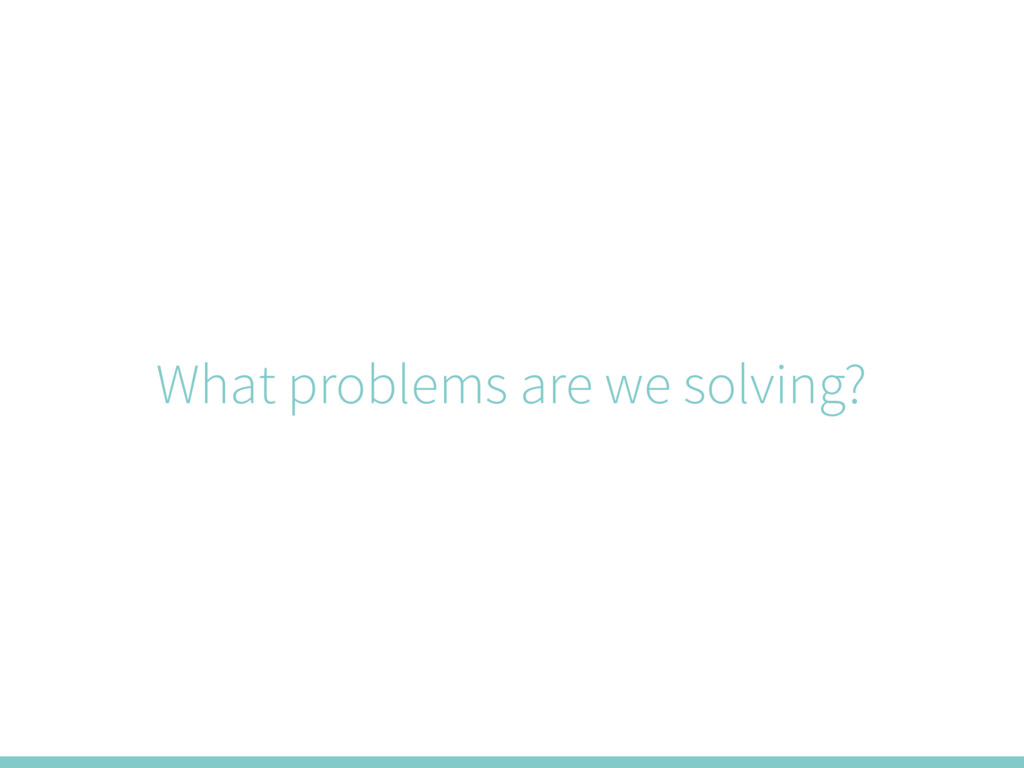 What problems are we solving?