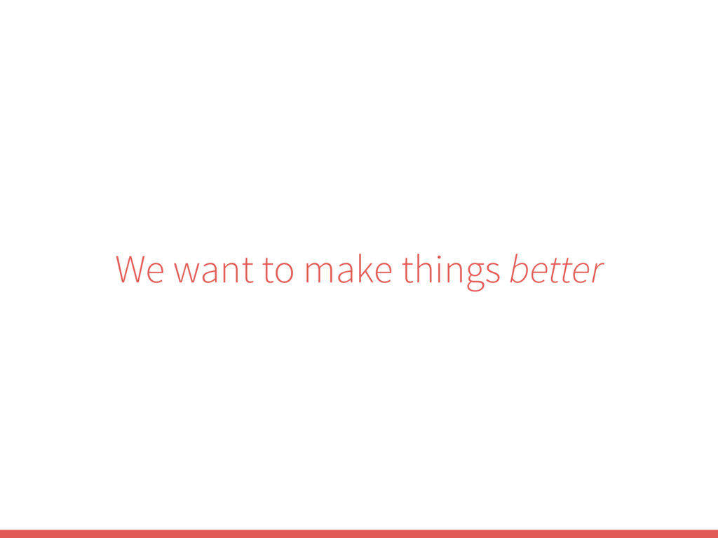 We want to make things better