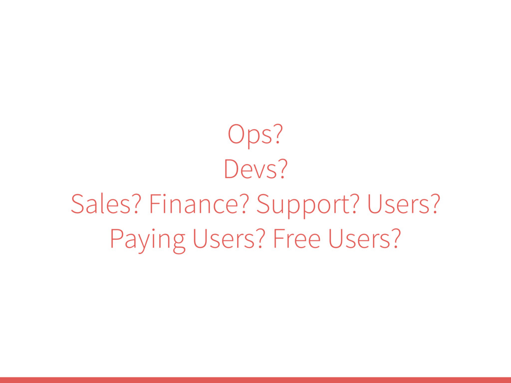 Ops? Devs? Sales? Finance? Support? Users? Payi...