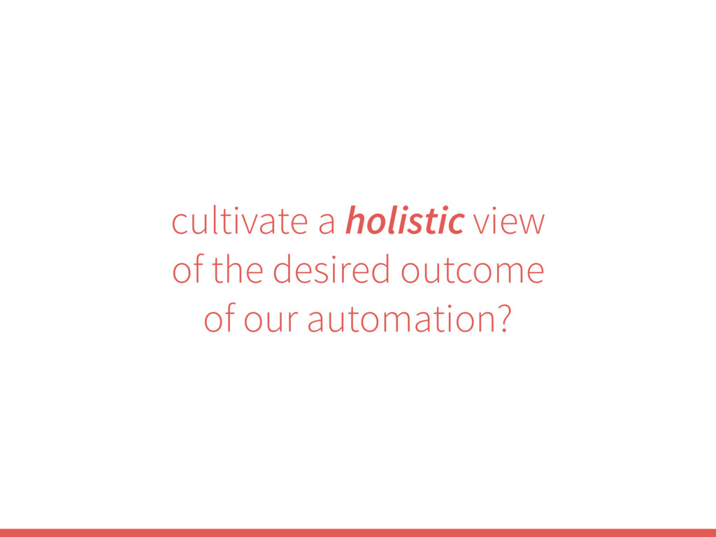 cultivate a holistic view of the desired outcom...