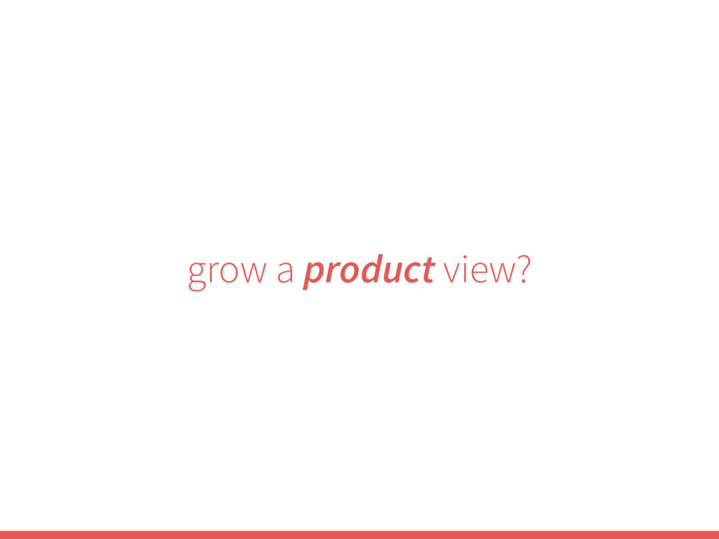 grow a product view?