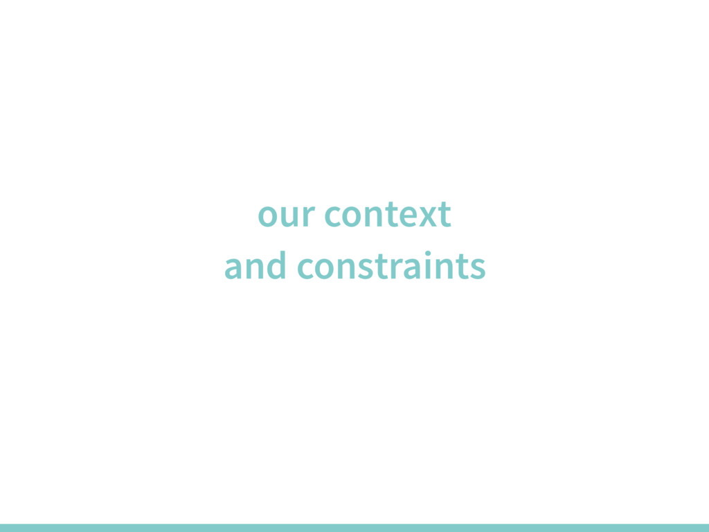 our context and constraints