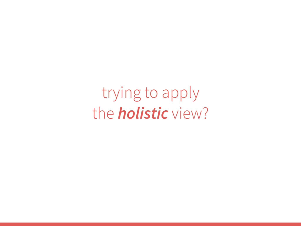 trying to apply the holistic view?