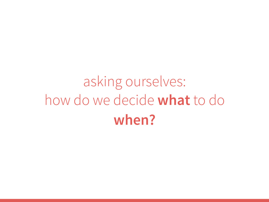 asking ourselves: how do we decide what to do w...