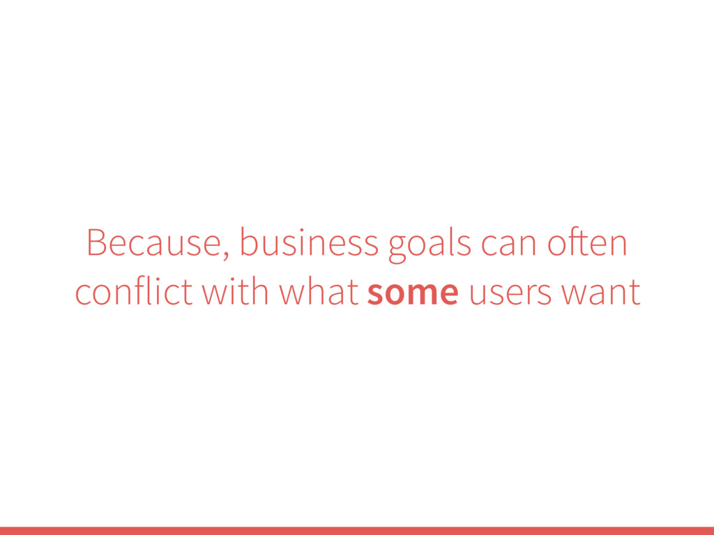 Because, business goals can often conflict with...
