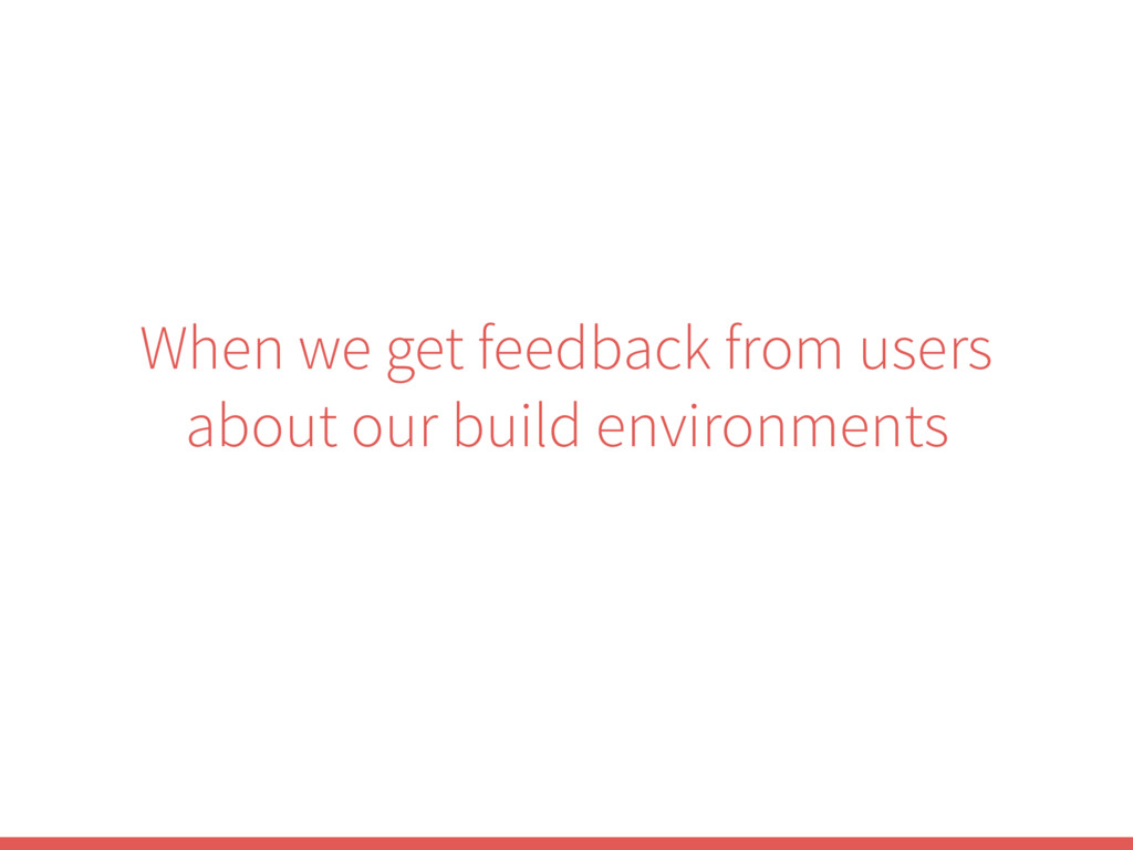 When we get feedback from users about our build...