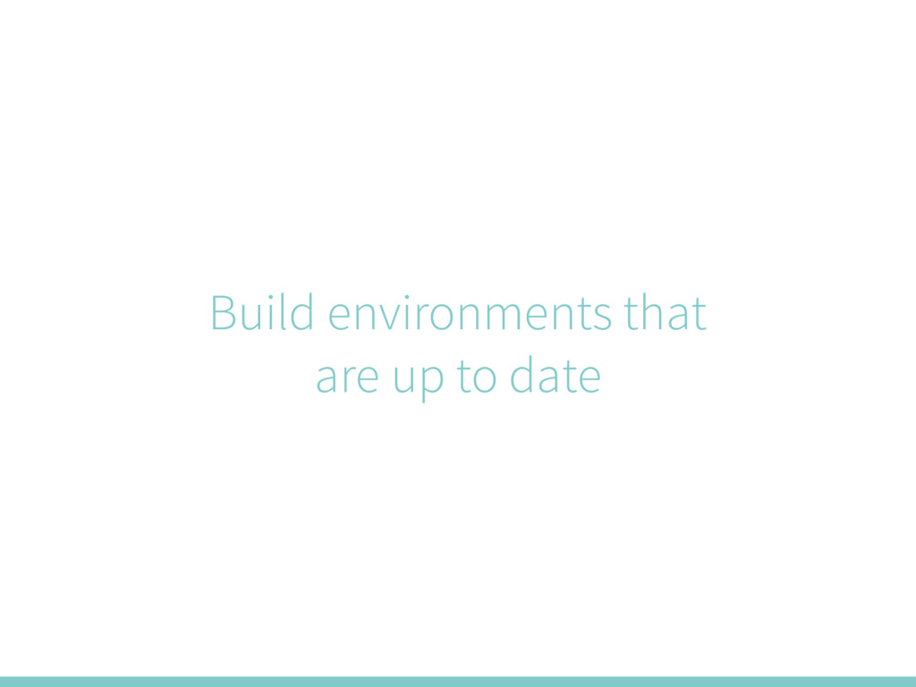 Build environments that are up to date