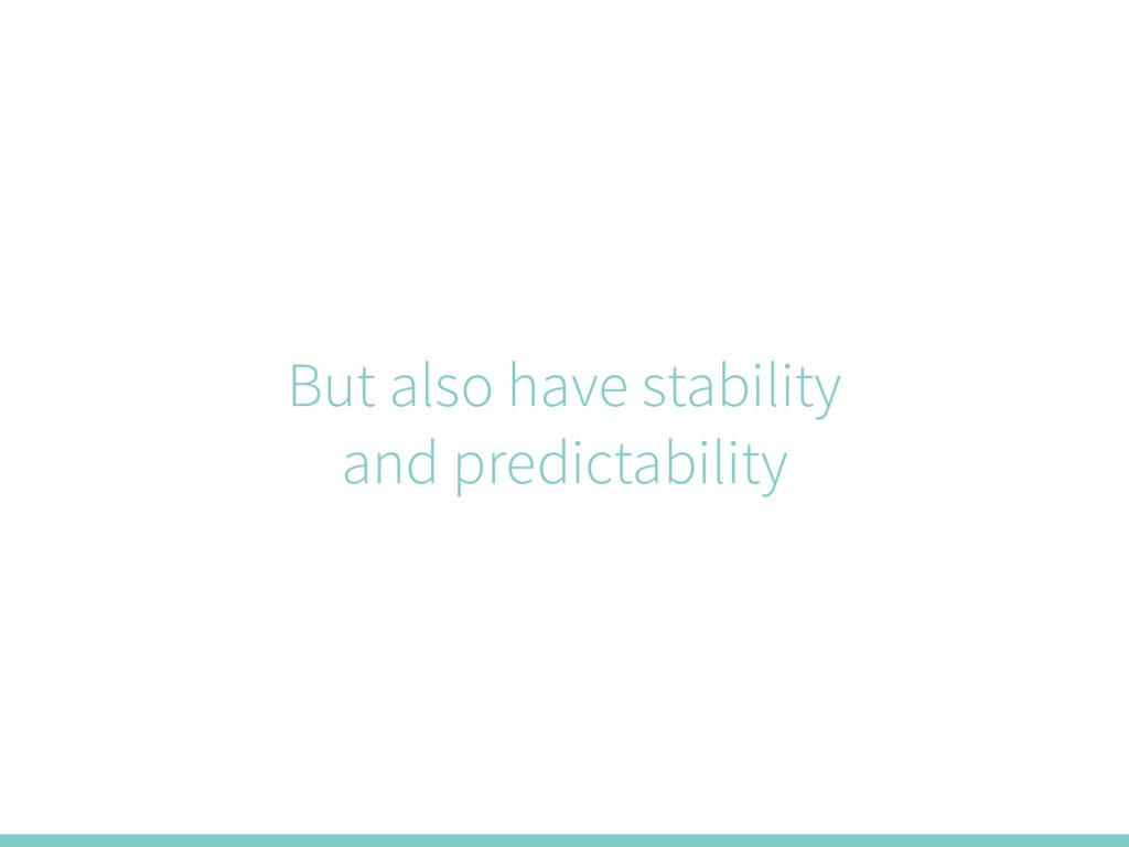 But also have stability and predictability