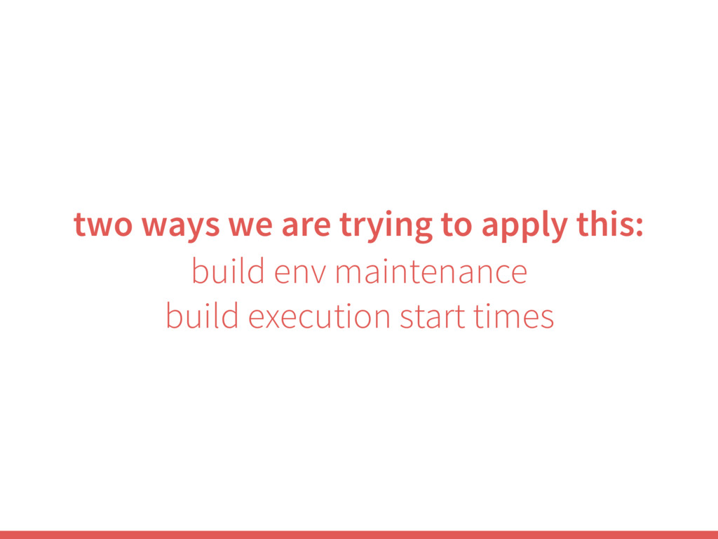two ways we are trying to apply this: build env...