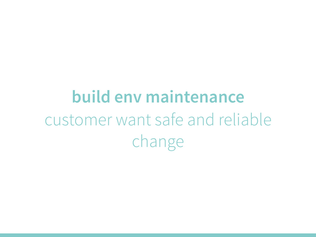 build env maintenance customer want safe and re...