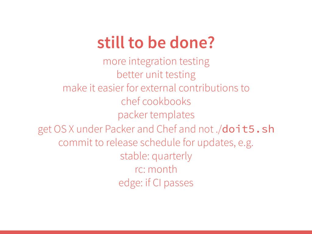 still to be done? more integration testing bett...