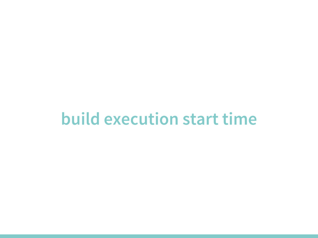 build execution start time