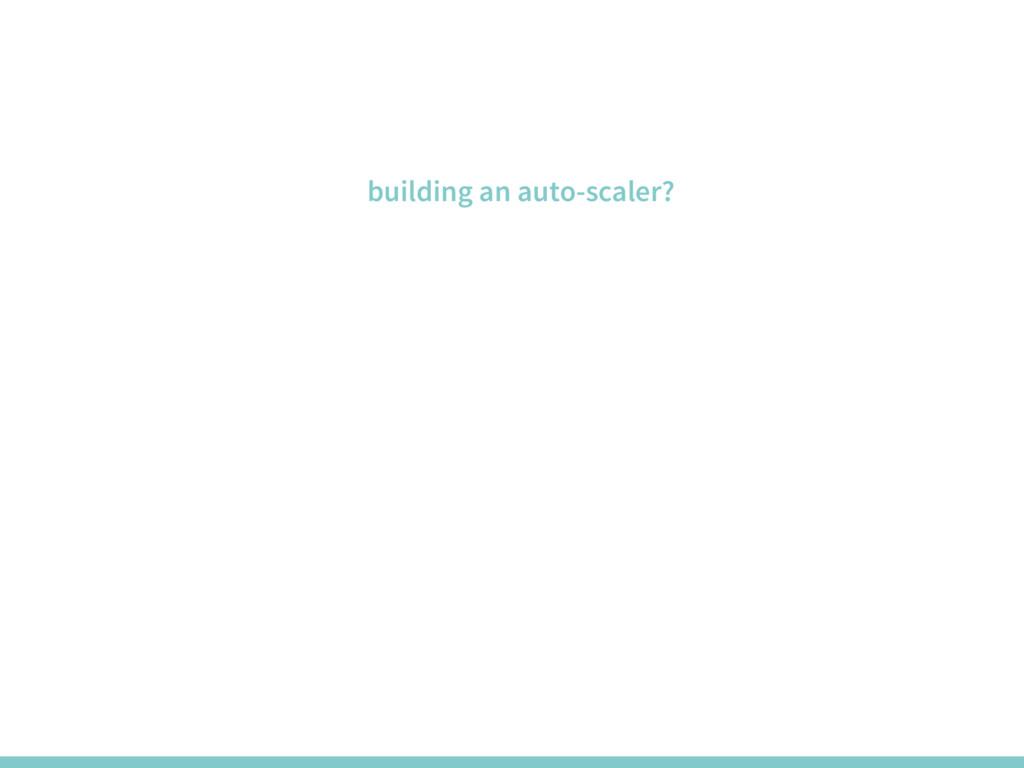 building an auto-scaler?