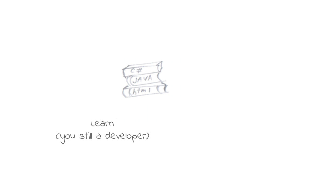 Learn (you still a developer)