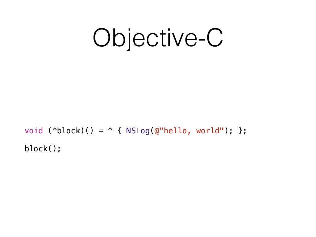 "Objective-C void (^block)() = ^ { NSLog(@""hello..."