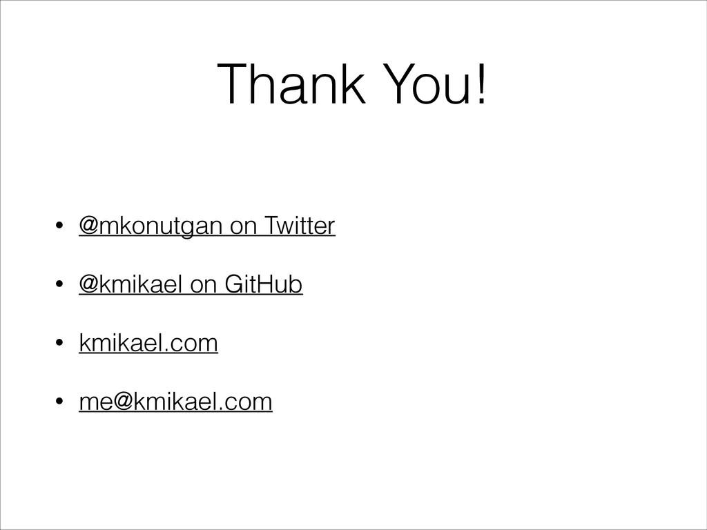 Thank You! • @mkonutgan on Twitter • @kmikael o...