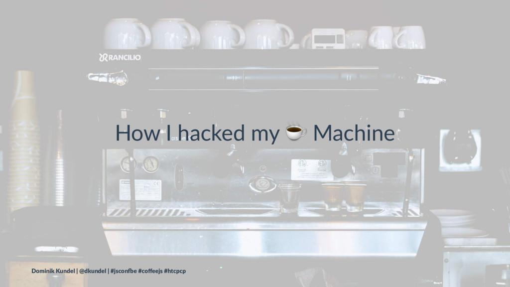 How I hacked my ☕ Machine Dominik Kundel | @dku...
