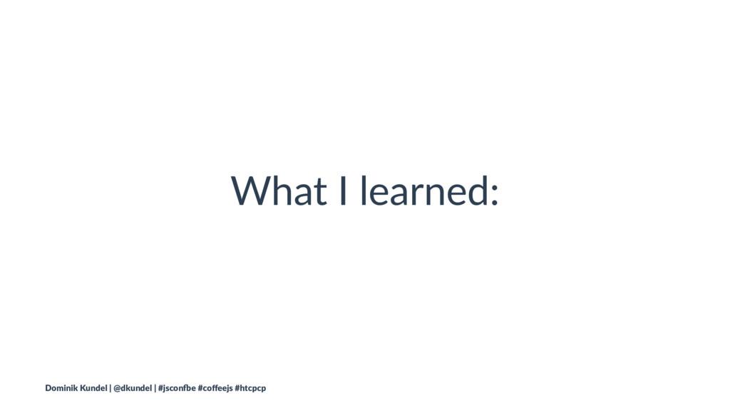 What I learned: Dominik Kundel | @dkundel | #js...