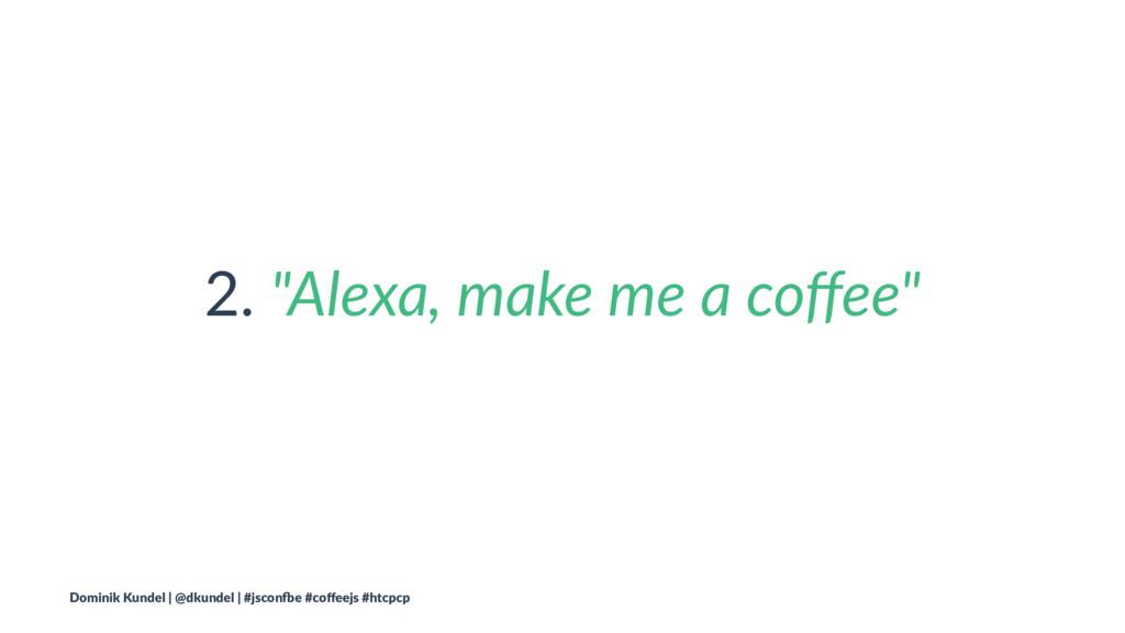 "2. ""Alexa, make me a coffee"" Dominik Kundel | @d..."