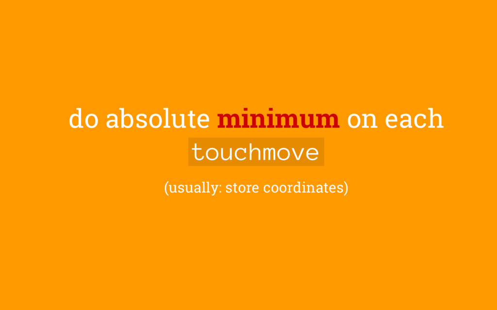 do absolute minimum on each touchmove (usually:...