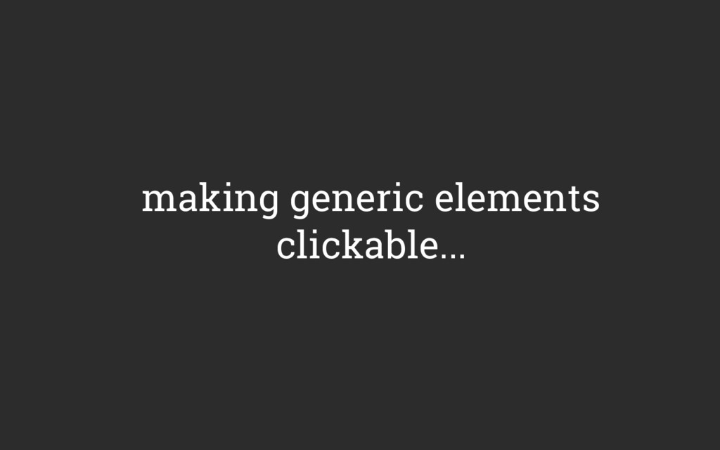 making generic elements clickable...