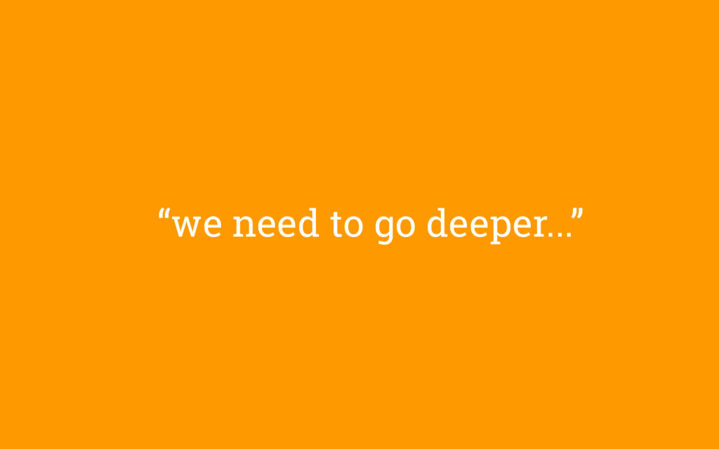 """""""we need to go deeper..."""""""