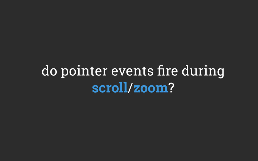 do pointer events fire during scroll/zoom?
