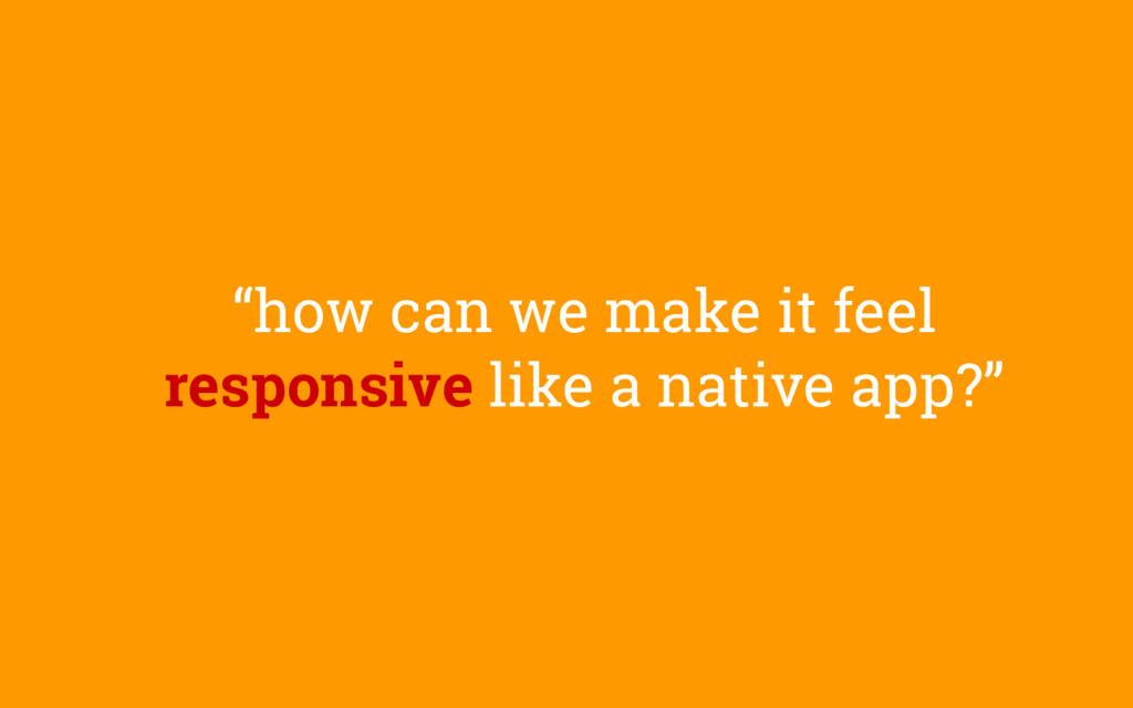 """""""how can we make it feel responsive like a nati..."""