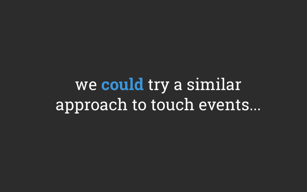 we could try a similar approach to touch events...