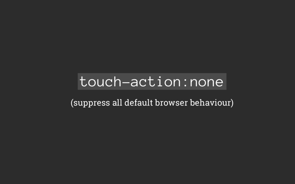 touch-action:none (suppress all default browser...