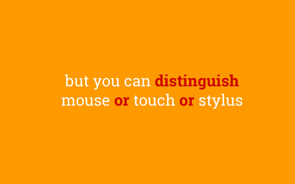 but you can distinguish mouse or touch or stylus