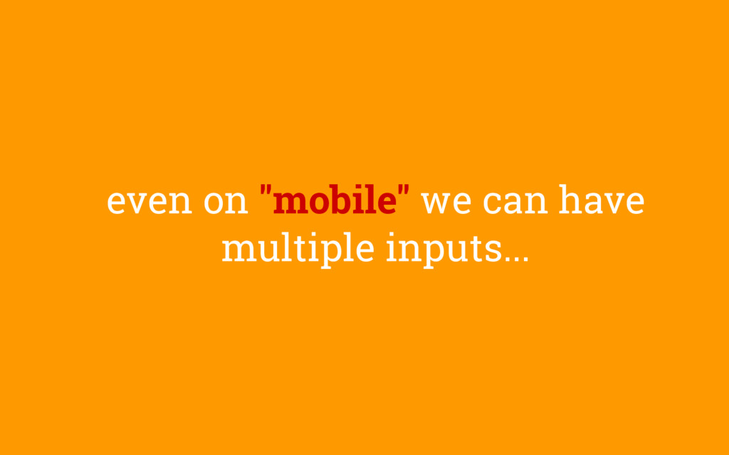 """even on """"mobile"""" we can have multiple inputs..."""