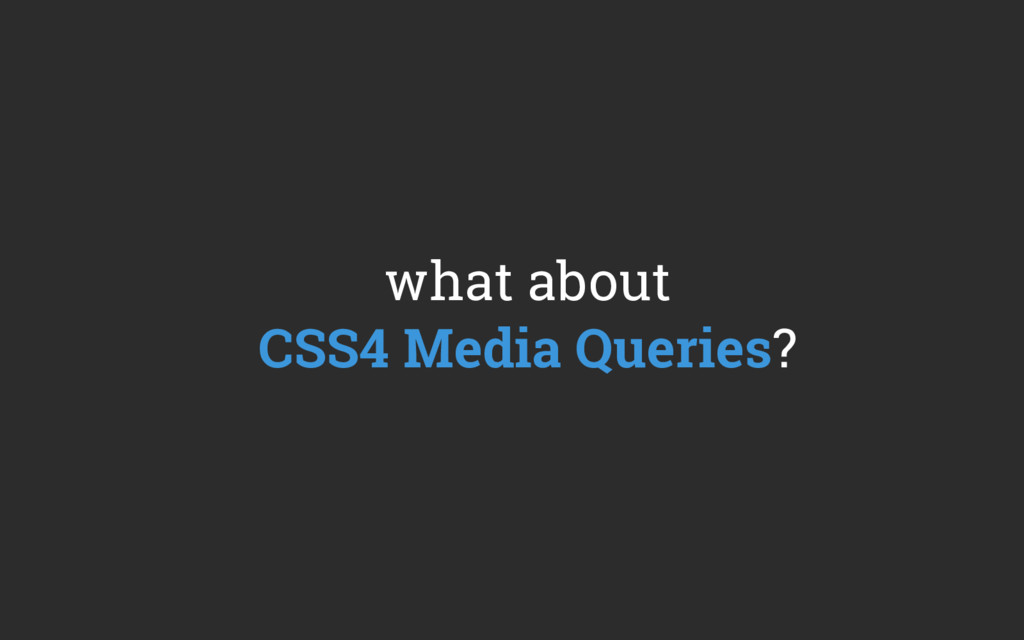 what about CSS4 Media Queries?