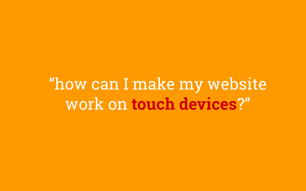 """""""how can I make my website work on touch device..."""