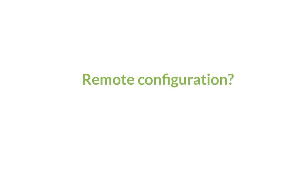 Remote configuration?