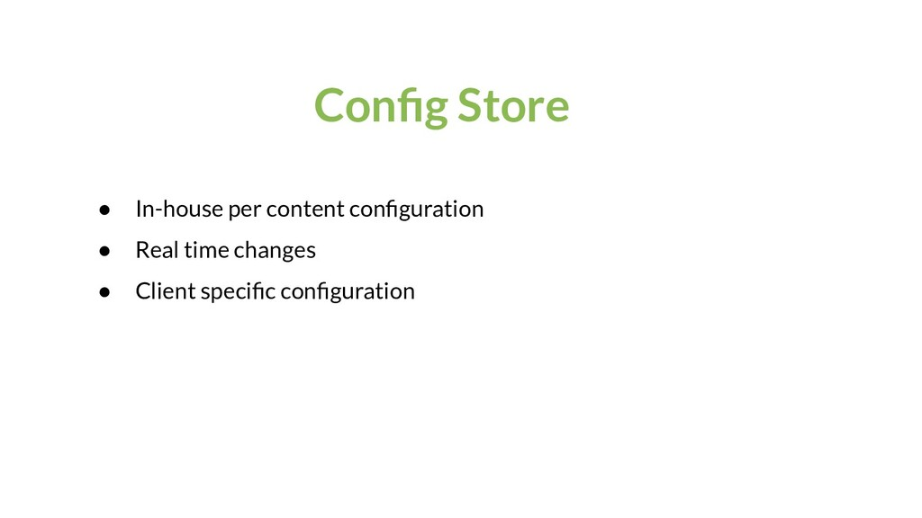 Config Store ● In-house per content configuration...